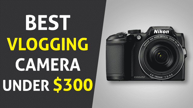 Best Vlogging Camera Under 300 – Updated List 2019 with In-Depth Reviews