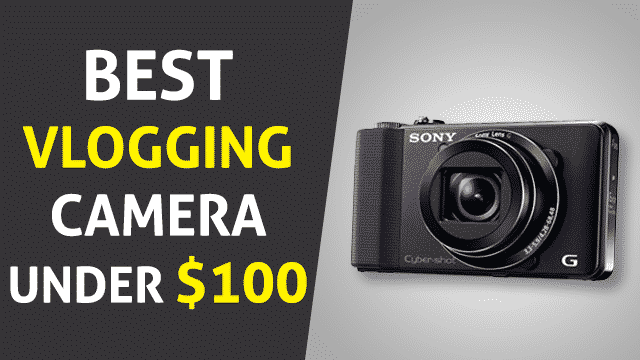Best Vlogging Camera Under 100 in 2020 – (Review & Buying Guide)