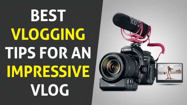Best Vlogging Tips for an Impressive Vlog