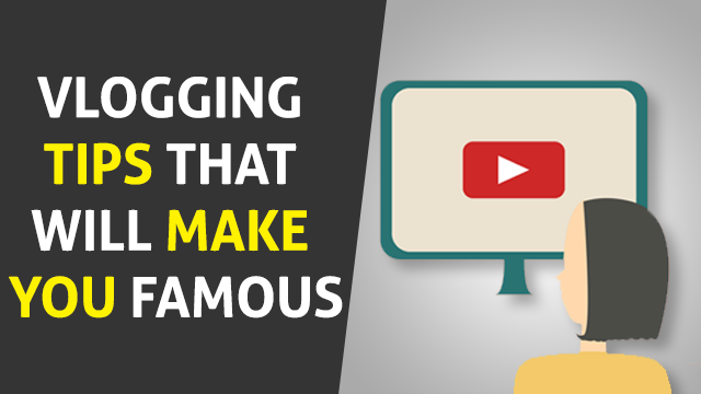 Vlogging Tips That Will Make You Famous