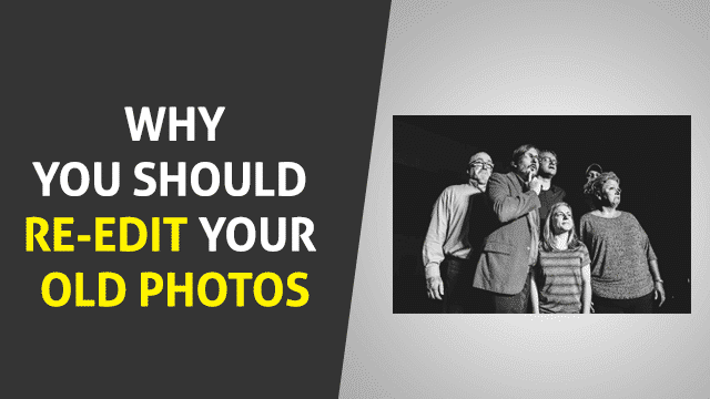 Why You Should Re-edit Your Old Photos
